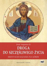 Droga do szczęśliwego życia. Medytacje Kazania na Górze - Józef Augustyn SJ - audiobook