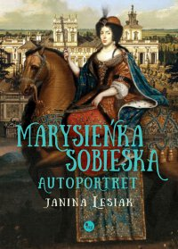 Marysieńka Sobieska. Autoportret. Malowany nocą w 17 na 18 czerwca 1696 roku - Janina Lesiak - ebook