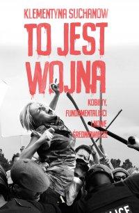 To jest wojna. Kobiety, fundamentaliści i nowe średniowiecze - Klementyna Suchanow - ebook