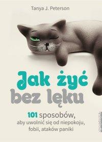 Jak żyć bez lęku. 101 sposobów, aby się uwolnić od niepokoju, fobii, ataków paniki - Tanya J. Peterson - ebook