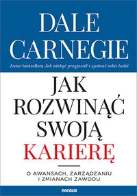 Jak rozwinąć swoją karierę. O awansach, zarządzaniu i zmianach zawodu - Dale Carnegie - ebook