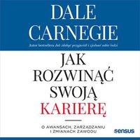 Jak rozwinąć swoją karierę. O awansach, zarządzaniu i zmianach zawodu - Dale Carnegie - audiobook