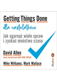 Getting Things Done dla nastolatków. Jak ogarnąć wiele spraw i zyskać mnóstwo czasu - David Allen - ebook
