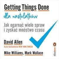 Getting Things Done dla nastolatków. Jak ogarnąć wiele spraw i zyskać mnóstwo czasu - David Allen - audiobook