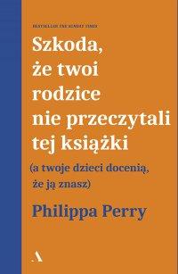 Szkoda, że twoi rodzice nie przeczytali tej książki (a twoje dzieci docenią, że ją znasz) - Philippa Perry - ebook