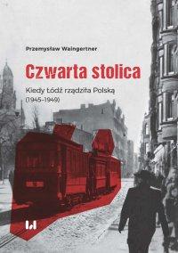 Czwarta stolica. Kiedy Łódź rządziła Polską (1945–1949) - Przemysław Waingertner - ebook