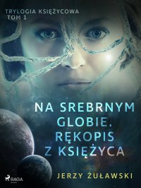 Trylogia księżycowa 1: Na srebrnym globie. Rękopis z Księżyca - Jerzy Żuławski - ebook