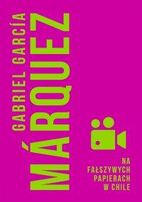 Na fałszywych papierach w Chile - Gabriel Garcia Marquez - ebook