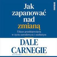 Jak zapanować nad zmianą. Udane przedsięwzięcia w życiu zawodowym i osobistym - Dale Carnegie - audiobook