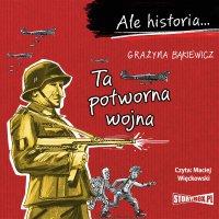 Ale historia... Ta potworna wojna - Grażyna Bąkiewicz - audiobook