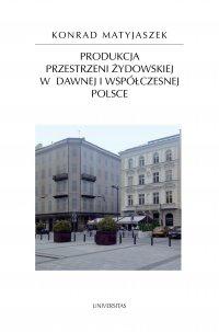 Produkcja przestrzeni żydowskiej w dawnej i współczesnej Polsce - Konrad Matyjaszek - ebook