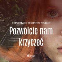 Pozwólcie nam krzyczeć - Stanisława Fleszarowa-Muskat - audiobook