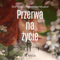 Przerwa na życie - Stanisława Fleszarowa-Muskat - audiobook