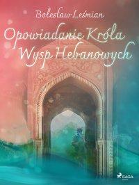 Opowiadanie Króla Wysp Hebanowych - Bolesław Leśmian - ebook