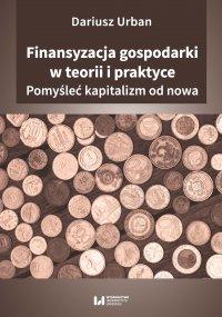 Finansyzacja gospodarki w teorii i praktyce. Pomyśleć kapitalizm od nowa - Dariusz Urban - ebook