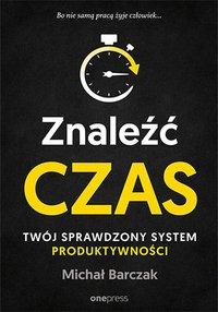 Znaleźć czas. Twój sprawdzony system produktywności - Michał Barczak - ebook