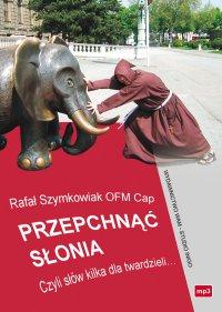 Przepchnąć słonia. Czyli słów kilka dla twardzieli... - OFMCap Rafał Szymkowiak - audiobook