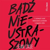 Bądź nieustraszony. 5 życiowych zasad dokonywania przełomów i osiągania celów - Jean Case - audiobook