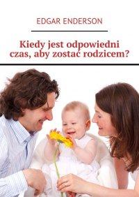 Kiedy jest odpowiedni czas, aby zostać rodzicem? - Edgar Enderson - ebook