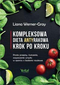 Kompleksowa dieta antyrakowa krok po kroku. Proste przepisy, ćwiczenia, oczyszczanie umysłu w oparciu o badania naukowe - Liana Werner-Gray - ebook