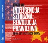 Inteligencja sztuczna, rewolucja prawdziwa. Chiny, USA i przyszłość świata - Kai-Fu Lee - audiobook