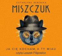 Ja cię kocham, a ty miau - Katarzyna Berenika Miszczuk - audiobook
