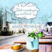 Tak smakuje miłość - Agata Przybyłek - audiobook