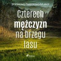 Czterech mężczyzn na brzegu lasu - Stanisława Fleszarowa-Muskat - audiobook
