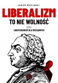 Liberalizm to nie wolność, czyli libertarianizm dla rozsądnych - Jakub Wozinski - ebook