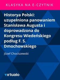 Historya Polski: uzupełniona panowaniem Stanisława Augusta i doprowadzona do Kongresu Wiedeńskiego podług F. S. Dmochowskiego