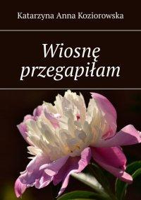 Wiosnę przegapiłam - Katarzyna Koziorowska - ebook