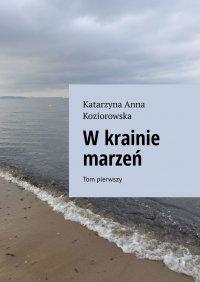 Wkrainie marzeń Tom pierwszy - Katarzyna Koziorowska - ebook