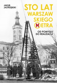 Sto lat warszawskiego metra. Od pomysłu do realizacji - Jakub Jastrzębski - ebook