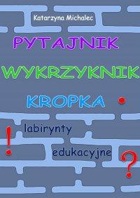 Pytajnik, wykrzyknik, kropka. Labirynty edukacyjne - Katarzyna Michalec - ebook
