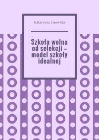 Szkoła wolna odselekcji— model szkoły idealnej - Katarzyna Lisowska - ebook
