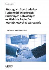 Strategia sukcesji władzy i własności w spółkach rodzinnych notowanych na Giełdzie Papierów Wartościowych w Warszawie - Aleksandra Majda-Kariozen - ebook