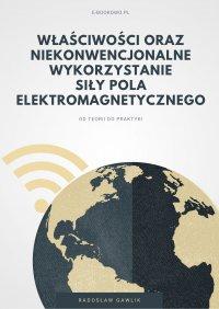 Właściwości oraz niekonwencjonalne wykorzystanie siły pola elektromagnetycznego - Radosław Gawlik - ebook