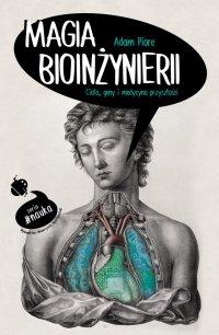 Magia bioinżynierii. Ciało, geny i medycyna przyszłości - Adam Piore - ebook