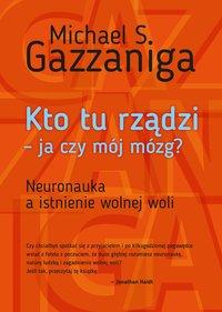 Kto tu rządzi - ja czy mój mózg? - Michael S. Gazzaniga - ebook