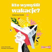 Kto wymyślił wakacje? - Katarzyna Sowula - audiobook