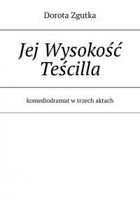 Jej Wysokość Teścilla komediodramat w trzech aktach - Dorota Zgutka - ebook