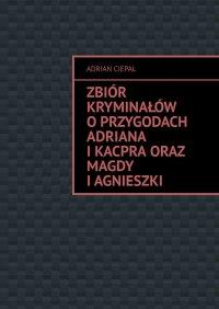 Zbiór kryminałów oprzygodach Adriana iKacpra oraz Magdy iAgnieszki - Adrian Ciepał - ebook