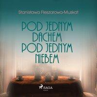 Pod jednym dachem, pod jednym niebem - Stanisława Fleszarowa-Muskat - audiobook
