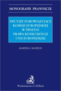 Decyzje zobowiązujące Komisji Europejskiej w świetle prawa konkurencji Unii Europejskiej - Marzena Radziun - ebook