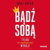 Bądź sobą, tylko w najlepszej wersji - Mike Bayer - audiobook