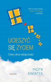Ucieszyć się życiem Cztery okna wdzięczności - dr Piotr Kwiatek - ebook
