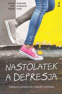 Nastolatek a depresja. Praktyczny poradnik dla rodziców i młodzieży - Artur Kołakowski - ebook