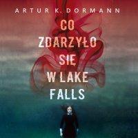 Co zdarzyło się w Lake Falls - Artur K. Dormann - audiobook
