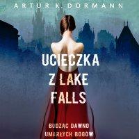 Ucieczka z Lake Falls. Budząc dawno umarłych bogów - Artur K. Dormann - audiobook