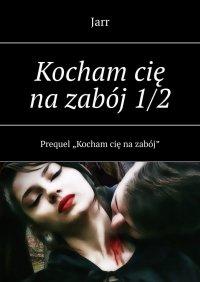 Kocham cię nazabój1/2 - Jarr - ebook